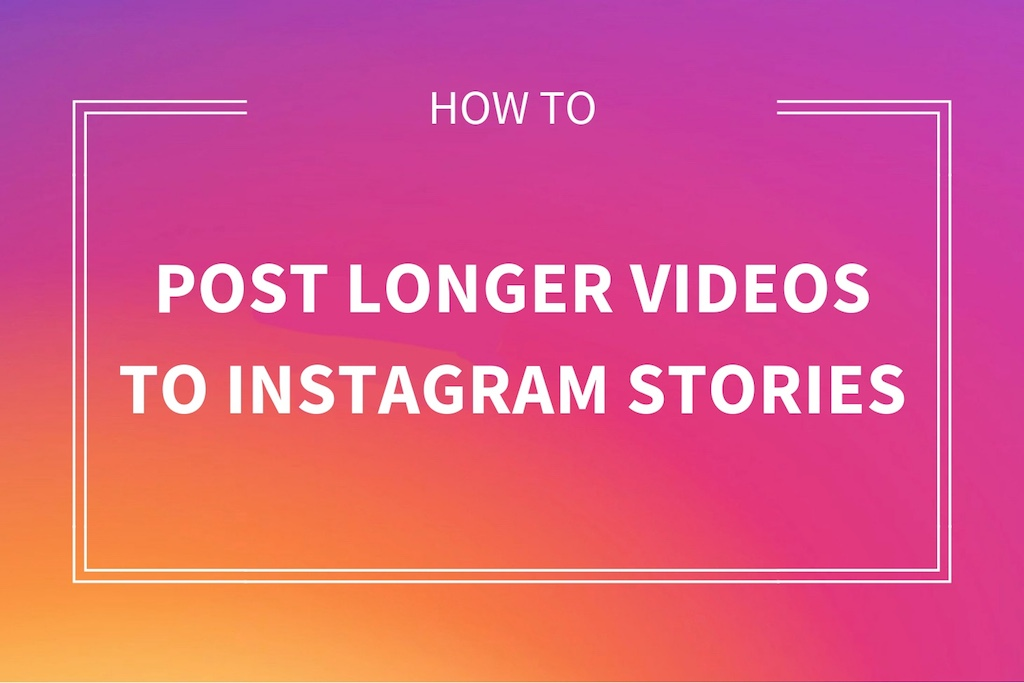 How to Share and Upload Longer Videos on Instagram Stories